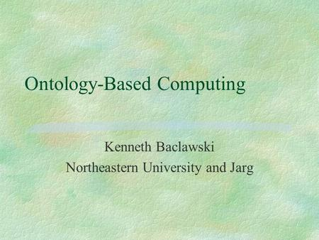 Ontology-Based Computing Kenneth Baclawski Northeastern University and Jarg.