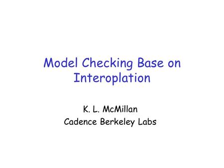 Model Checking Base on Interoplation K. L. McMillan Cadence Berkeley Labs.