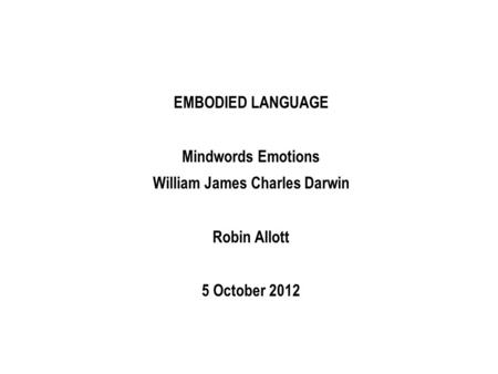 EMBODIED LANGUAGE Mindwords Emotions William James Charles Darwin Robin Allott 5 October 2012.