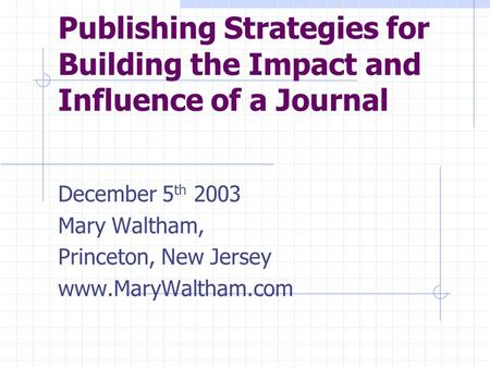 Publishing Strategies for Building the Impact and Influence of a Journal December 5 th 2003 Mary Waltham, Princeton, New Jersey www.MaryWaltham.com.