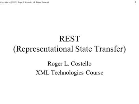 Copyright (c) [2002]. Roger L. Costello. All Rights Reserved. 1 REST (Representational State Transfer) Roger L. Costello XML Technologies Course.