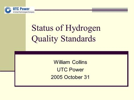 Status of Hydrogen Quality Standards William Collins UTC Power 2005 October 31.