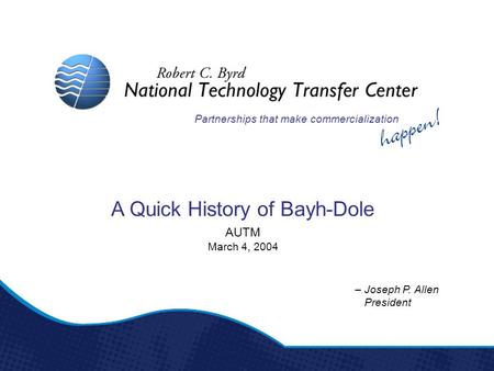 – Joseph P. Allen President AUTM March 4, 2004 Partnerships that make commercialization A Quick History of Bayh-Dole.