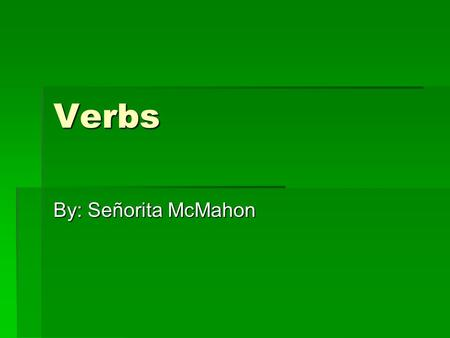 Verbs By: Señorita McMahon. What are verbs? A verb is a word used to show that an action is taking place or to indicate the existence of a state or condition,