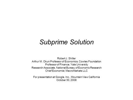 Subprime Solution Robert J. Shiller Arthur M. Okun Professor of Economics, Cowles Foundation Professor of Finance, Yale University Research Associate,