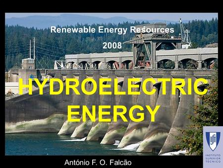 HYDROELECTRIC ENERGY Renewable Energy Resources 2008 António F. O. Falcão.