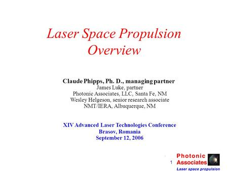 1 Laser Space Propulsion Overview Claude Phipps, Ph. D., managing partner James Luke, partner Photonic Associates, LLC, Santa Fe, NM Wesley Helgeson,