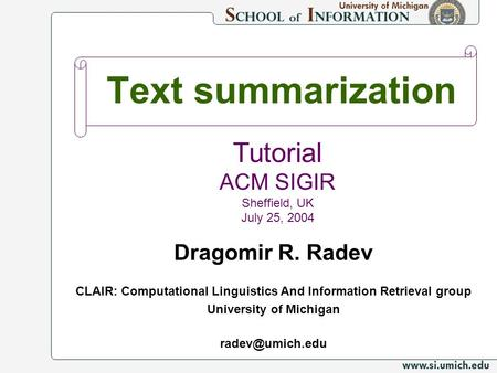 Text summarization Dragomir R. Radev CLAIR: Computational Linguistics And Information Retrieval group University of Michigan Tutorial ACM.