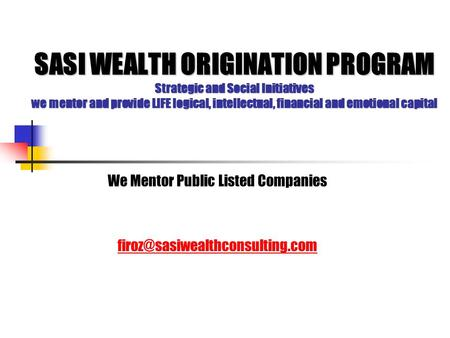 SASI WEALTH ORIGINATION PROGRAM Strategic and Social Initiatives we mentor and provide LIFE logical, intellectual, financial and emotional capital We Mentor.