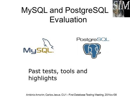 MySQL and PostgreSQL Evaluation Past tests, tools and highlights António Amorim, Carlos Jesus. CU1 - First Database Testing Meeting, 20/Nov/08.