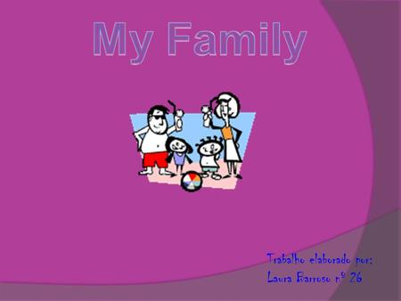 Trabalho elaborado por: Laura Barroso nº 26. Hi! I am Laura Barroso. Beatriz and Constança are my sisters. My parents are Lúcia and Nuno Barroso. My aunts.