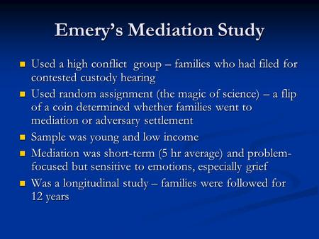Emerys Mediation Study Used a high conflict group – families who had filed for contested custody hearing Used a high conflict group – families who had.
