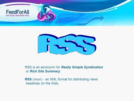 RSS RSS is an acronymn for Really Simple Syndication or Rich Site Summary. RSS (noun) - an XML format for distributing news headlines on the Web. RSS.