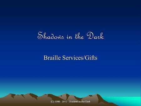 (C) 1996 - 2013 Shadows in the Dark Shadows in the Dark Braille Services/Gifts.