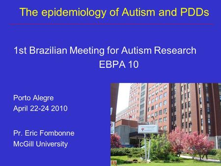1st Brazilian Meeting for Autism Research EBPA 10 Porto Alegre April 22-24 2010 Pr. Eric Fombonne McGill University The epidemiology of Autism and PDDs.