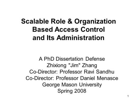 1 Scalable Role & Organization Based Access Control and Its Administration A PhD Dissertation Defense Zhixiong Jim Zhang Co-Director: Professor Ravi.