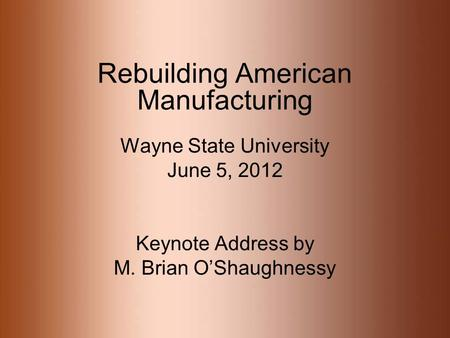 Rebuilding American Manufacturing Wayne State University June 5, 2012 Keynote Address by M. Brian OShaughnessy.