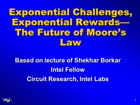 ® 1 Exponential Challenges, Exponential Rewards The Future of Moores Law Based on lecture of Shekhar Borkar Intel Fellow Circuit Research, Intel Labs.