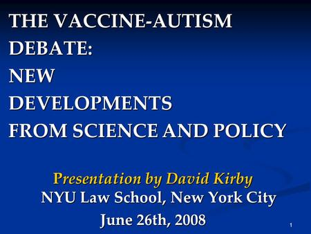1 THE VACCINE-AUTISM DEBATE:NEWDEVELOPMENTS FROM SCIENCE AND POLICY Presentation by David Kirby NYU Law School, New York City June 26th, 2008.