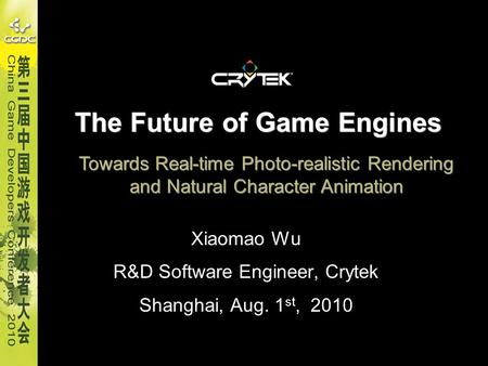 The Future of Game Engines Xiaomao Wu R&D Software Engineer, Crytek Shanghai, Aug. 1 st, 2010 Towards Real-time Photo-realistic Rendering and Natural Character.