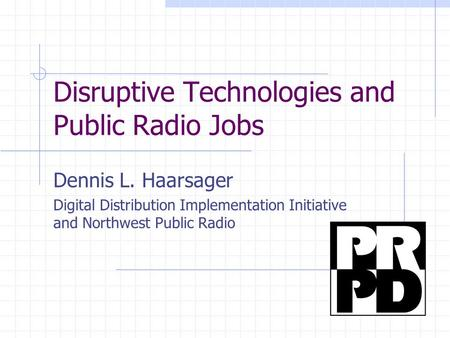 Disruptive Technologies and Public Radio Jobs Dennis L. Haarsager Digital Distribution Implementation Initiative and Northwest Public Radio.