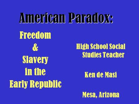 High School Social Studies Teacher Ken de Masi Mesa, Arizona American Paradox: Freedom & Slavery in the Early Republic.