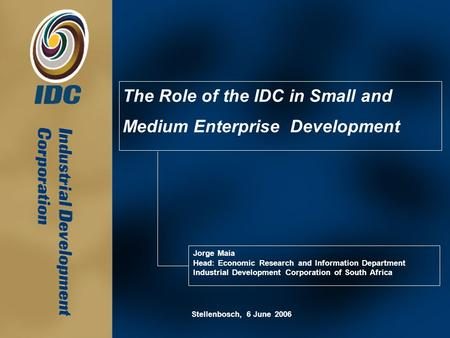 The Role of the IDC in Small and Medium Enterprise Development Jorge Maia Head: Economic Research and Information Department Industrial Development Corporation.