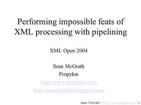 Sean McGrath  1http://www.propylon.com Performing impossible feats of XML processing with pipelining XML Open 2004 Sean McGrath.