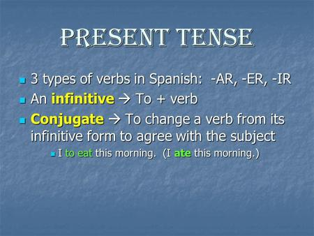 Present Tense 3 types of verbs in Spanish: -AR, -ER, -IR 3 types of verbs in Spanish: -AR, -ER, -IR An infinitive To + verb An infinitive To + verb Conjugate.