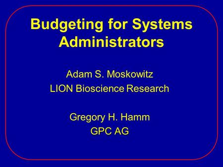 Budgeting for Systems Administrators Adam S. Moskowitz LION Bioscience Research Gregory H. Hamm GPC AG.