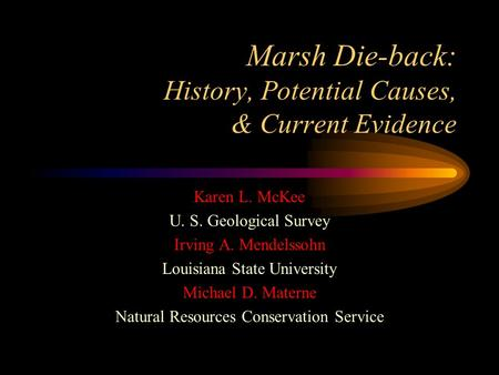 Marsh Die-back: History, Potential Causes, & Current Evidence Karen L. McKee U. S. Geological Survey Irving A. Mendelssohn Louisiana State University Michael.