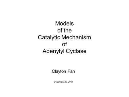 Models of the Catalytic Mechanism of Adenylyl Cyclase Clayton Fan December 20, 2004.