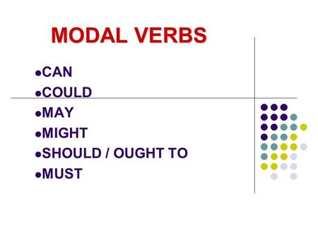 MODAL VERBS CAN COULD MAY MIGHT SHOULD / OUGHT TO MUST.