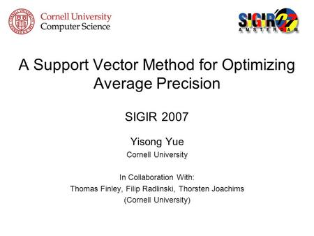 A Support Vector Method for Optimizing Average Precision SIGIR 2007 Yisong Yue Cornell University In Collaboration With: Thomas Finley, Filip Radlinski,