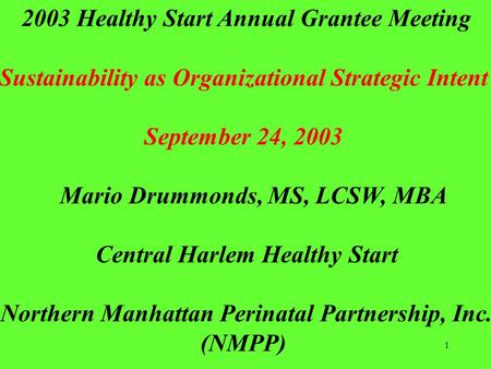 1 2003 Healthy Start Annual Grantee Meeting Sustainability as Organizational Strategic Intent September 24, 2003 Mario Drummonds, MS, LCSW, MBA Central.