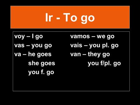 Ir - To go voy – I govamos – we go vas – you go vais – you pl. go va – he goesvan – they go she goes you f/pl. go you f. go.
