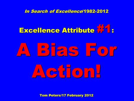 In Search of Excellence/1982-2012 Excellence Attribute #1 : A Bias For Action! Tom Peters/17 February 2012.