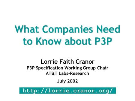 What Companies Need to Know about P3P Lorrie Faith Cranor P3P Specification Working Group Chair AT&T Labs-Research July 2002