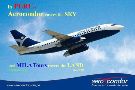 In PERU.. Aerocondor covers the SKY and MILA Tours covers the LAND Milatours.com since 1981.