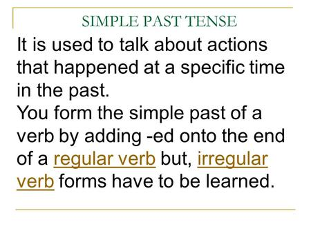 SIMPLE PAST TENSE It is used to talk about actions that happened at a specific time in the past. You form the simple past of a verb by adding -ed onto.