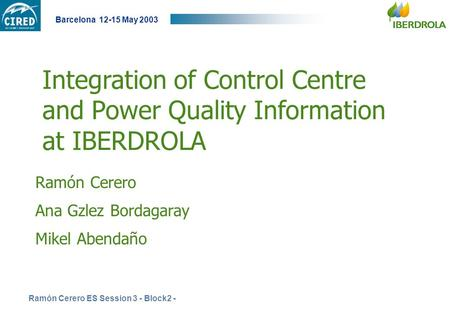 Ramón Cerero ES Session 3 - Block2 - Barcelona 12-15 May 2003 Integration of Control Centre and Power Quality Information at IBERDROLA Ramón Cerero Ana.