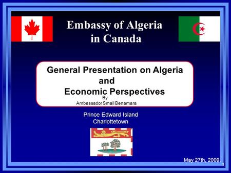 Embassy of Algeria in Canada General Presentation on Algeria and Economic Perspectives May 27th, 2009. By Ambassador Smail Benamara 1 Prince Edward Island.