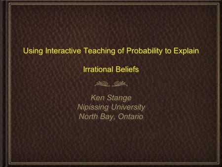 Using Interactive Teaching of Probability to Explain Irrational Beliefs Ken Stange Nipissing University North Bay, Ontario Ken Stange Nipissing University.