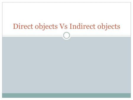 Direct objects Vs Indirect objects. Direct objects Bob throws the ball. Who is the subject? Bob What is the verb? (what is being done?) Throw What is.