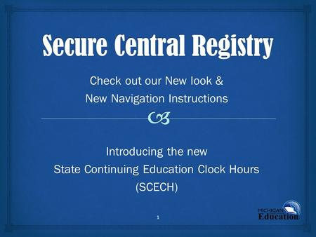 1 Check out our New look & New Navigation Instructions Introducing the new State Continuing Education Clock Hours (SCECH)