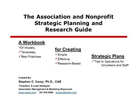 The Association and Nonprofit Strategic Planning and Research Guide Created By: Stephen C. Carey, Ph.D., CAE President & Lead Strategist Association Management.