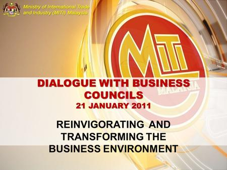 MINISTRY OF INTERNATIONAL TRADE AND INDUSTRY MALAYSIA Ministry of International Trade and Industry (MITI) Malaysia DIALOGUE WITH BUSINESS COUNCILS 21 JANUARY.