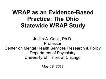 WRAP as an Evidence-Based Practice: The Ohio Statewide WRAP Study Judith A. Cook, Ph.D. Professor Center on Mental Health Services Research & Policy Department.