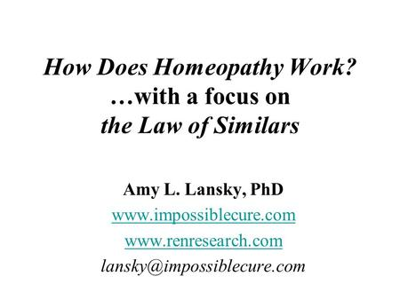 How Does Homeopathy Work? …with a focus on the Law of Similars Amy L. Lansky, PhD