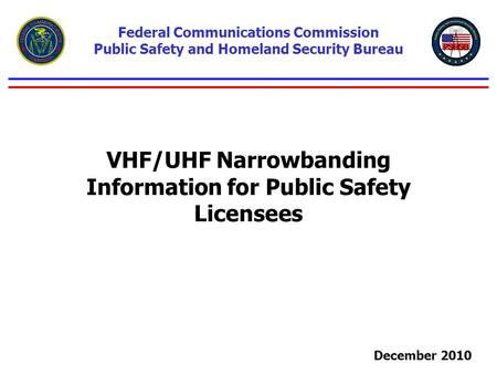 VHF/UHF Narrowbanding Information for Public Safety Licensees Federal Communications Commission Public Safety and Homeland Security Bureau December 2010.